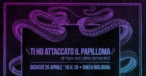 Ti ho attaccato il Papilloma - di HPV e altre amenità @ Xm24 | Bologna | Emilia-Romagna | Italia